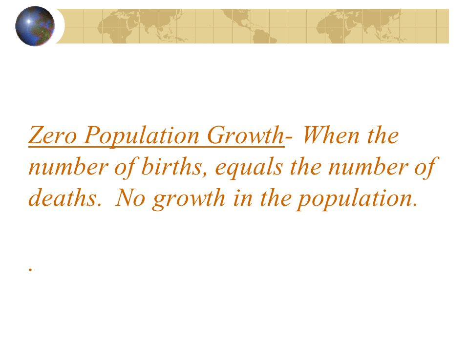Zero Population Growth- When the number of births, equals the number of deaths. No growth in the population..