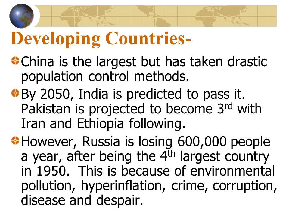 Developing Countries- China is the largest but has taken drastic population control methods. By 2050, India is predicted to pass it. Pakistan is proje