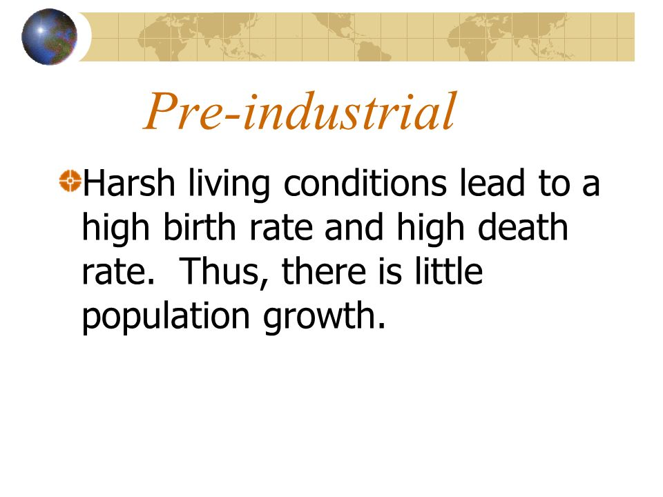 Pre-industrial Harsh living conditions lead to a high birth rate and high death rate. Thus, there is little population growth.