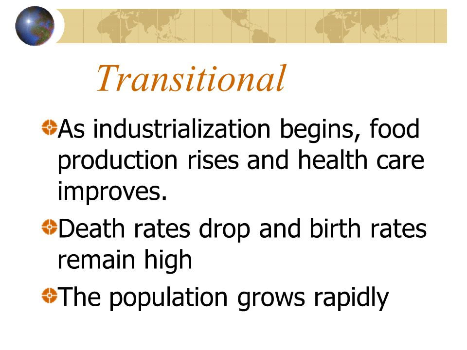 Transitional As industrialization begins, food production rises and health care improves. Death rates drop and birth rates remain high The population