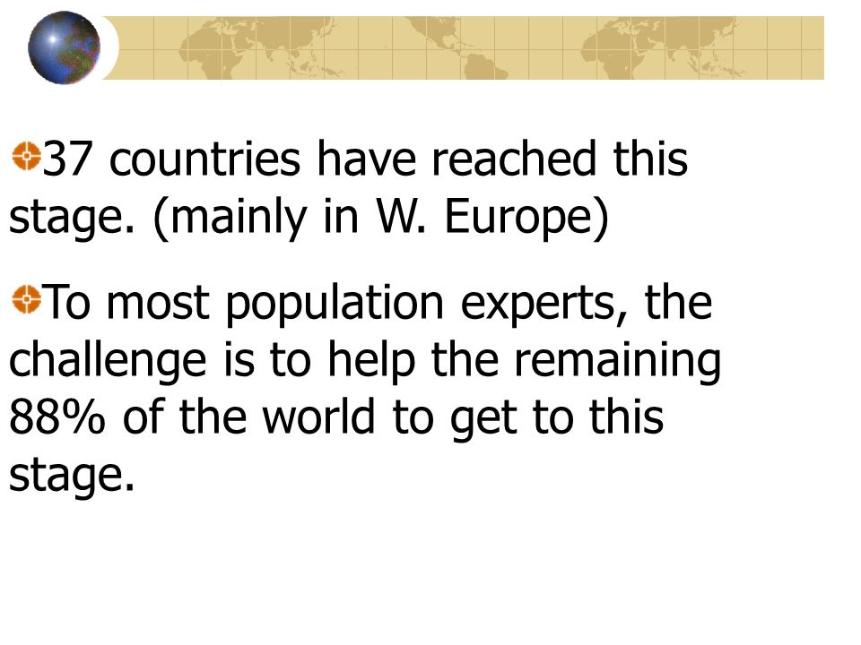 37 countries have reached this stage. (mainly in W. Europe) To most population experts, the challenge is to help the remaining 88% of the world to get