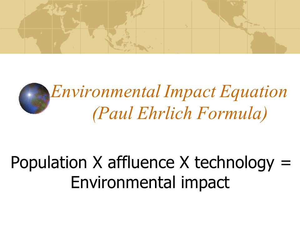 Environmental Impact Equation (Paul Ehrlich Formula) Population X affluence X technology = Environmental impact