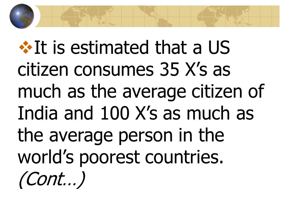 It is estimated that a US citizen consumes 35 Xs as much as the average citizen of India and 100 Xs as much as the average person in the worlds poores