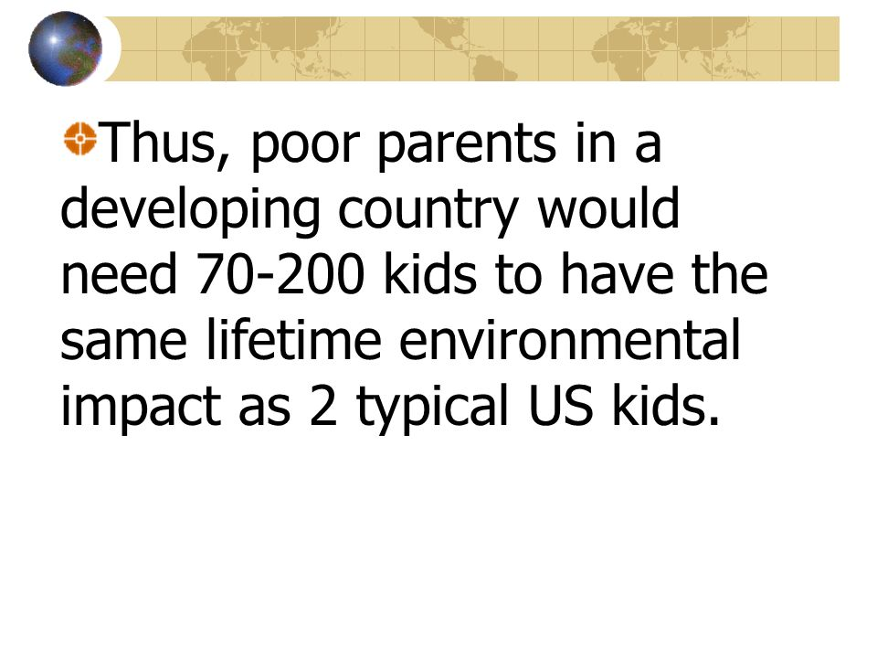 Thus, poor parents in a developing country would need 70-200 kids to have the same lifetime environmental impact as 2 typical US kids.