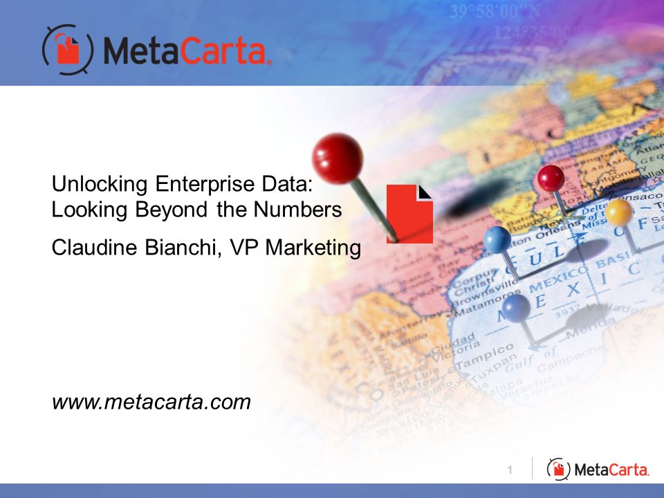 1 Unlocking Enterprise Data: Looking Beyond the Numbers Claudine Bianchi, VP Marketing www.metacarta.com
