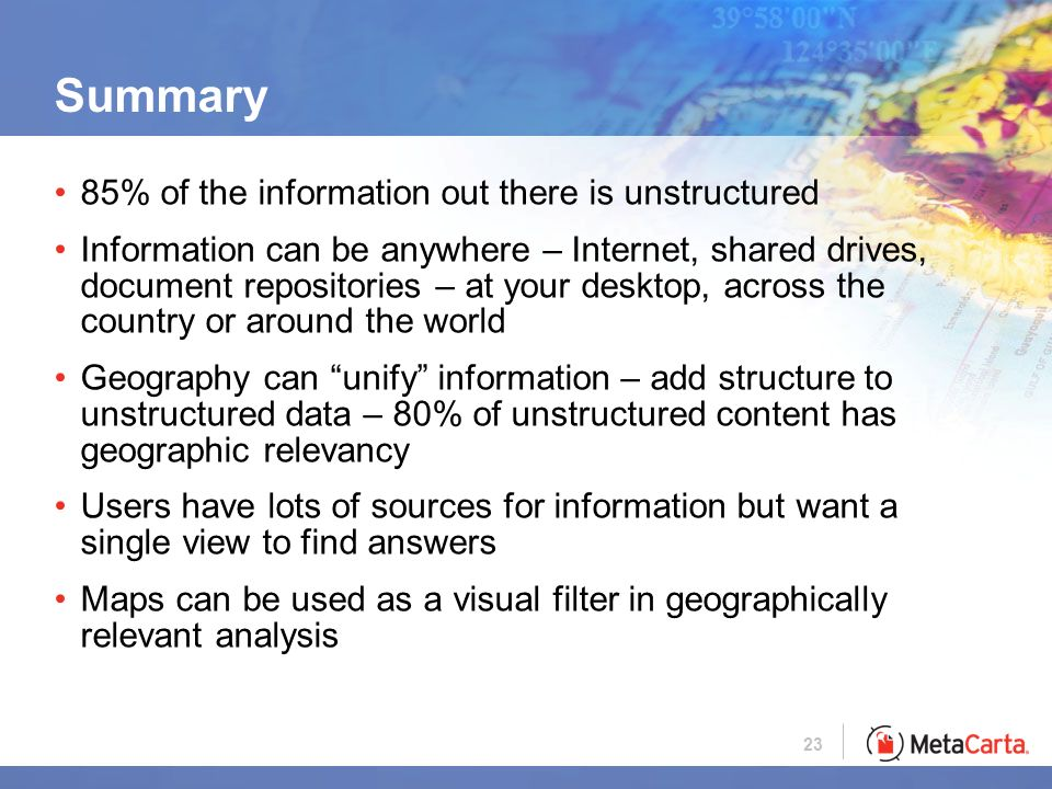 23 Summary 85% of the information out there is unstructured Information can be anywhere – Internet, shared drives, document repositories – at your desktop, across the country or around the world Geography can unify information – add structure to unstructured data – 80% of unstructured content has geographic relevancy Users have lots of sources for information but want a single view to find answers Maps can be used as a visual filter in geographically relevant analysis