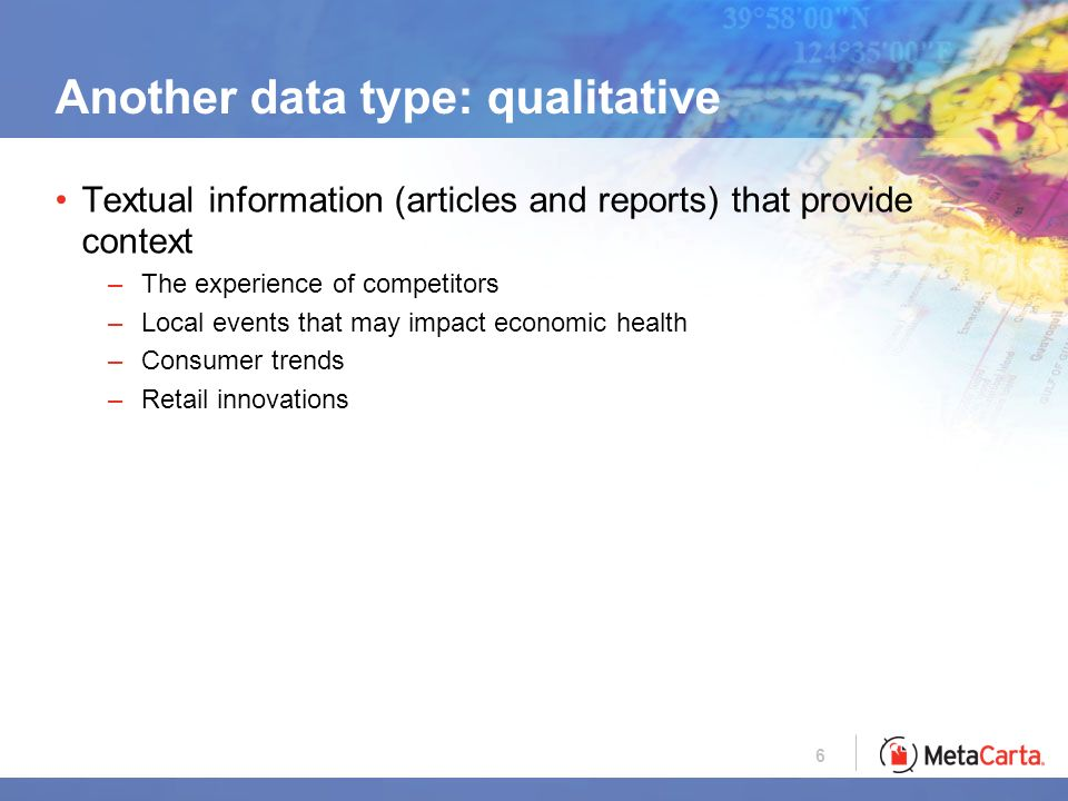 6 Another data type: qualitative Textual information (articles and reports) that provide context –The experience of competitors –Local events that may impact economic health –Consumer trends –Retail innovations