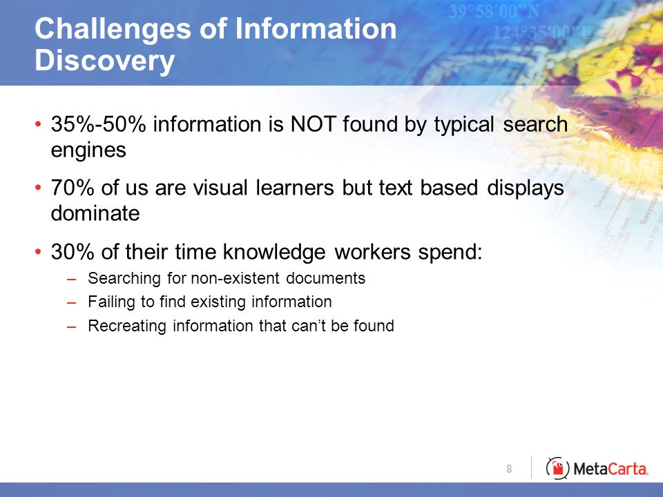 8 Challenges of Information Discovery 35%-50% information is NOT found by typical search engines 70% of us are visual learners but text based displays dominate 30% of their time knowledge workers spend: –Searching for non-existent documents –Failing to find existing information –Recreating information that cant be found