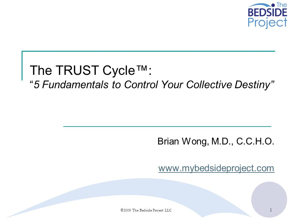 1 ©2008 The Bedside Project LLC The TRUST Cycle:5 Fundamentals to Control Your Collective Destiny Brian Wong, M.D., C.C.H.O. www.mybedsideproject.com