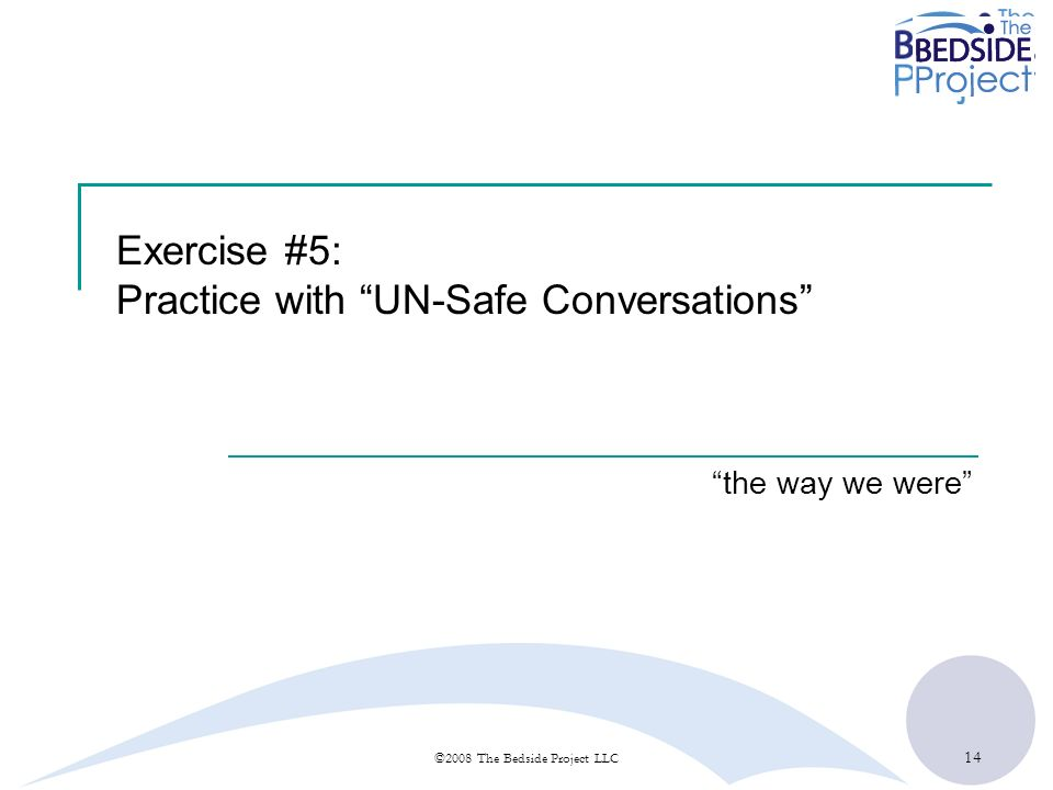 14 ©2008 The Bedside Project LLC Exercise #5: Practice with UN-Safe Conversations the way we were