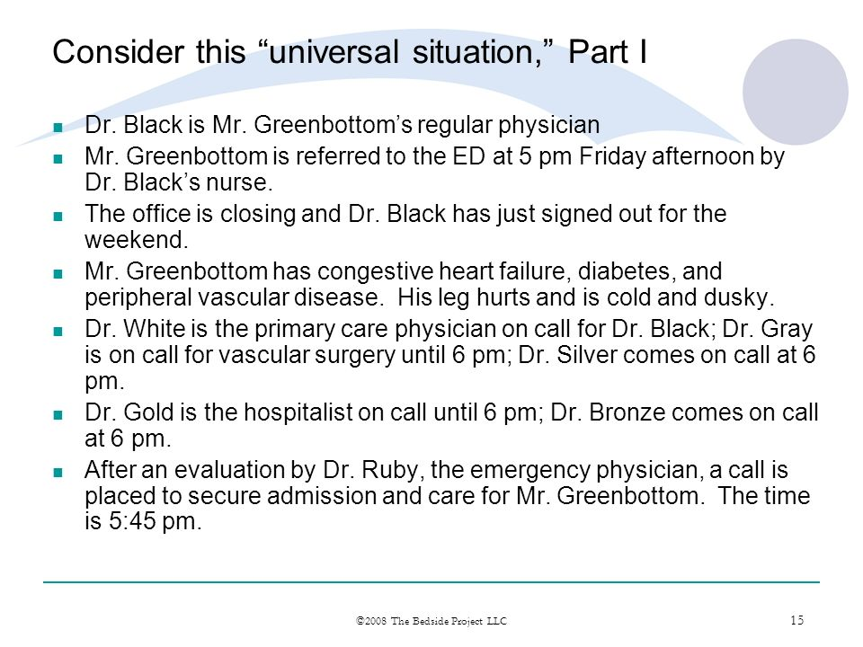 15 ©2008 The Bedside Project LLC Consider this universal situation, Part I Dr. Black is Mr. Greenbottoms regular physician Mr. Greenbottom is referred