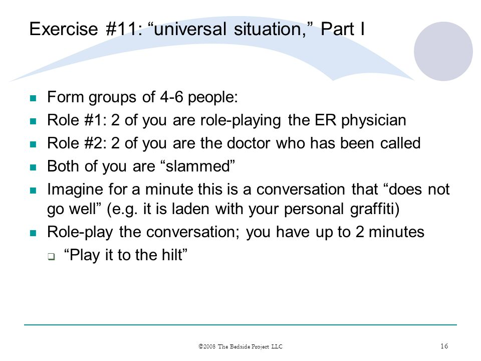 16 ©2008 The Bedside Project LLC Exercise #11: universal situation, Part I Form groups of 4-6 people: Role #1: 2 of you are role-playing the ER physic