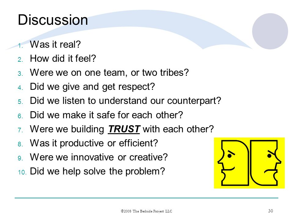 30 ©2008 The Bedside Project LLC Discussion 1. Was it real? 2. How did it feel? 3. Were we on one team, or two tribes? 4. Did we give and get respect?