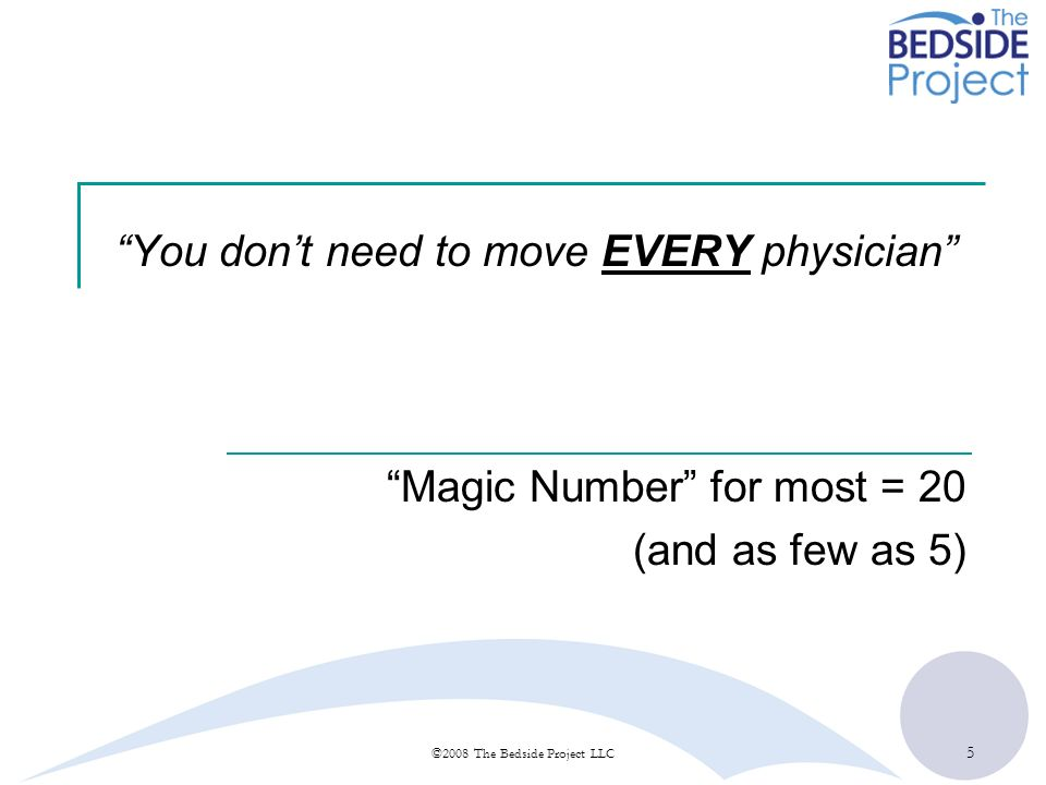 5 ©2008 The Bedside Project LLC You dont need to move EVERY physician Magic Number for most = 20 (and as few as 5)