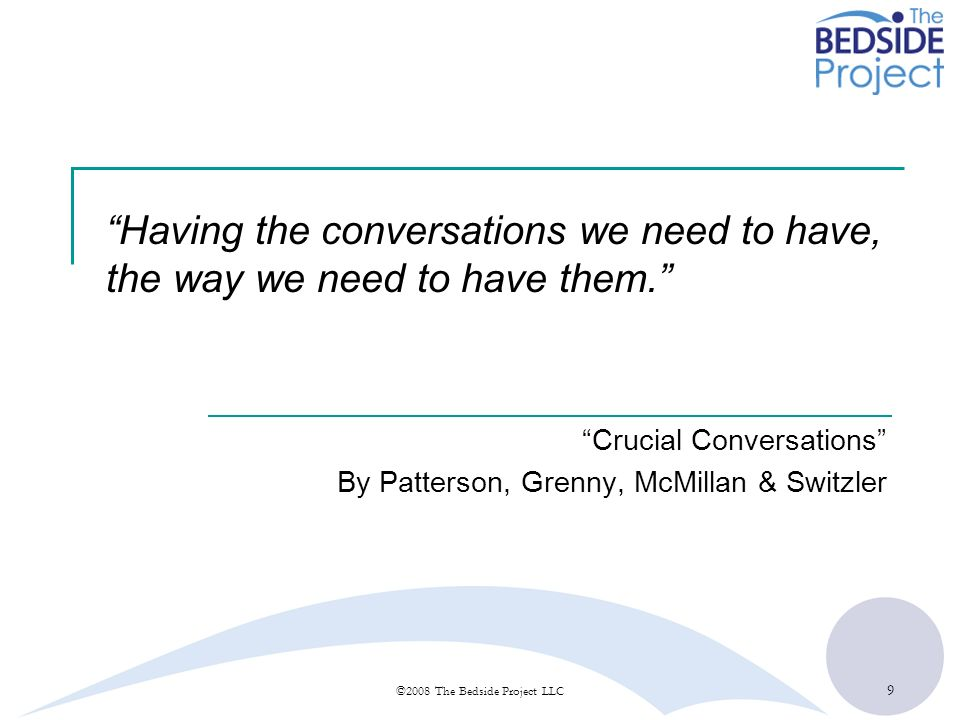 9 ©2008 The Bedside Project LLC Having the conversations we need to have, the way we need to have them. Crucial Conversations By Patterson, Grenny, Mc