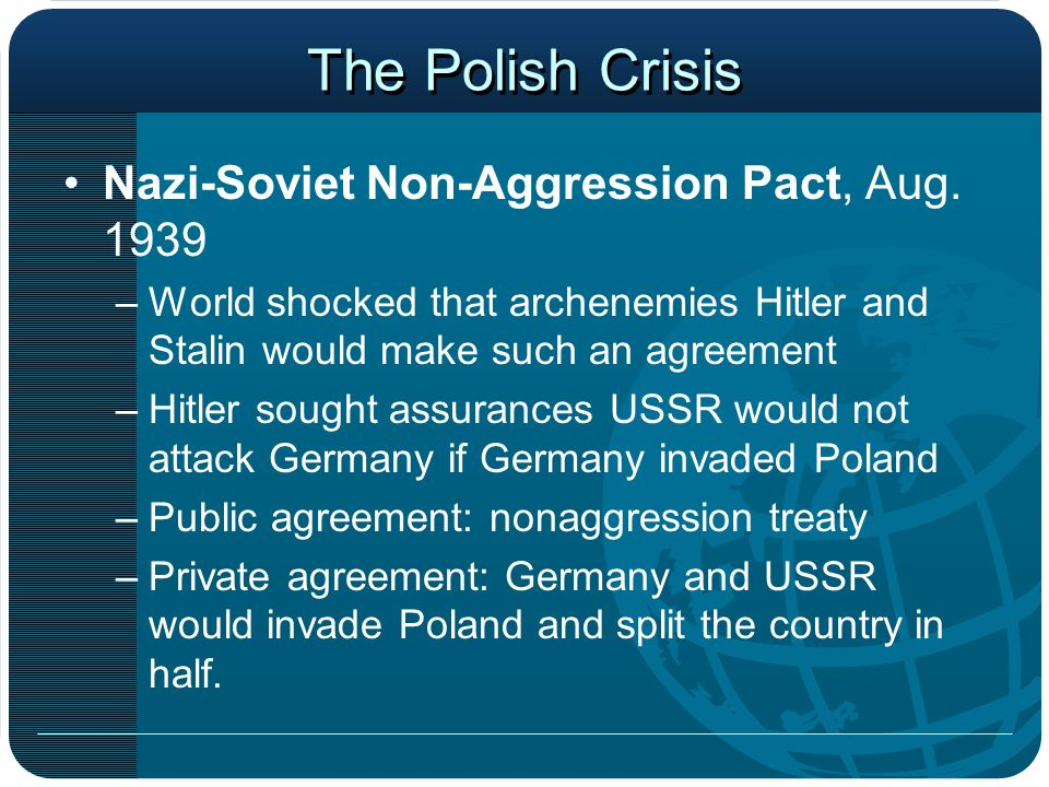The Polish Crisis Nazi-Soviet Non-Aggression Pact, Aug. 1939 –World shocked that archenemies Hitler and Stalin would make such an agreement –Hitler so
