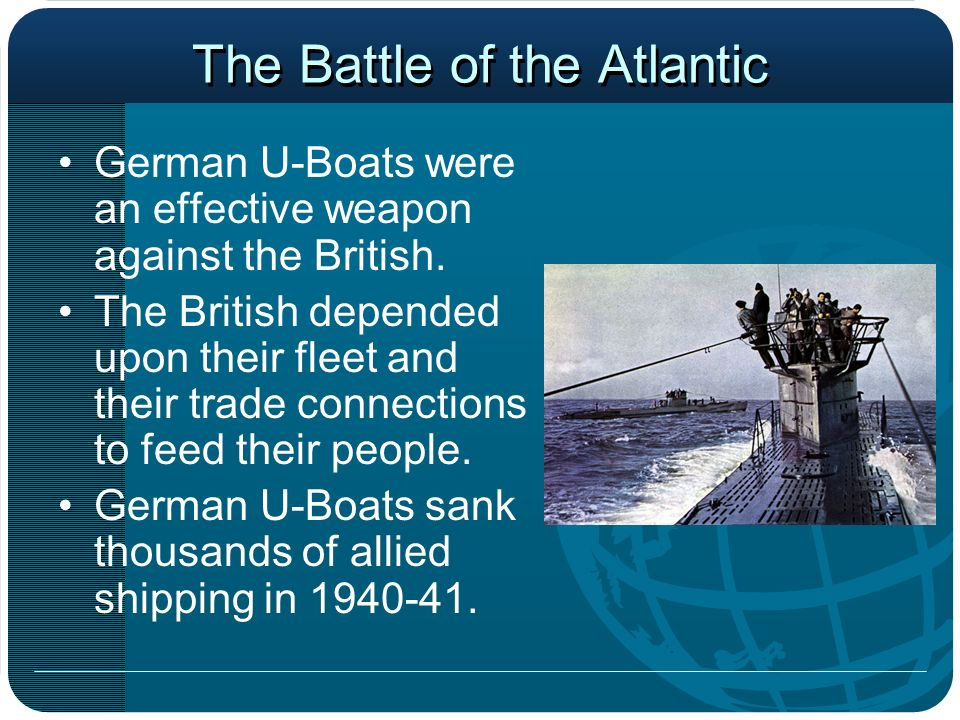 The Battle of the Atlantic German U-Boats were an effective weapon against the British. The British depended upon their fleet and their trade connecti