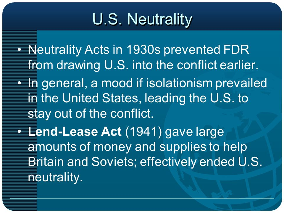 U.S. Neutrality Neutrality Acts in 1930s prevented FDR from drawing U.S. into the conflict earlier. In general, a mood if isolationism prevailed in th