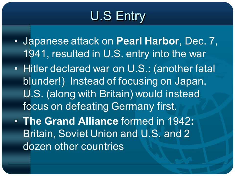U.S Entry Japanese attack on Pearl Harbor, Dec. 7, 1941, resulted in U.S. entry into the war Hitler declared war on U.S.: (another fatal blunder!) Ins
