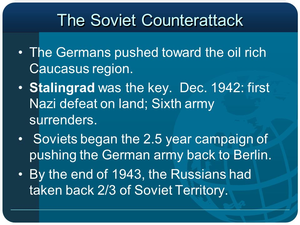 The Soviet Counterattack The Germans pushed toward the oil rich Caucasus region. Stalingrad was the key. Dec. 1942: first Nazi defeat on land; Sixth a
