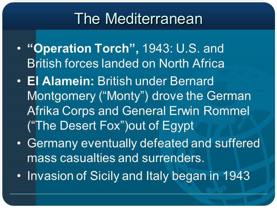 The Mediterranean Operation Torch, 1943: U.S. and British forces landed on North Africa El Alamein: British under Bernard Montgomery (Monty) drove the