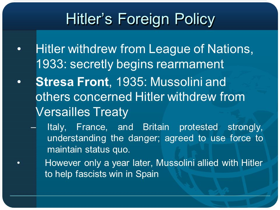 Hitlers Foreign Policy Hitler withdrew from League of Nations, 1933: secretly begins rearmament Stresa Front, 1935: Mussolini and others concerned Hit