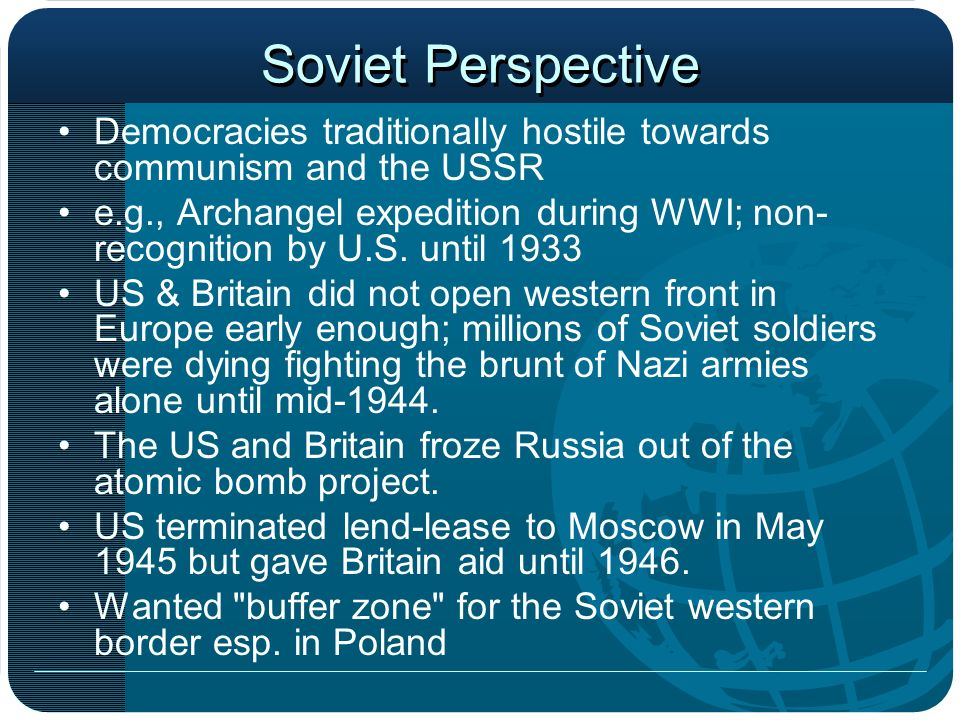 Soviet Perspective Democracies traditionally hostile towards communism and the USSR e.g., Archangel expedition during WWI; non- recognition by U.S. un