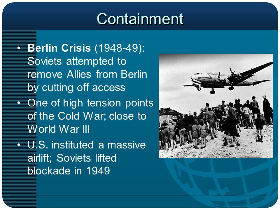 Containment Berlin Crisis (1948-49): Soviets attempted to remove Allies from Berlin by cutting off access One of high tension points of the Cold War;