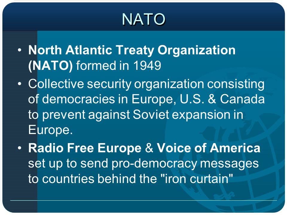 NATO North Atlantic Treaty Organization (NATO) formed in 1949 Collective security organization consisting of democracies in Europe, U.S. & Canada to p