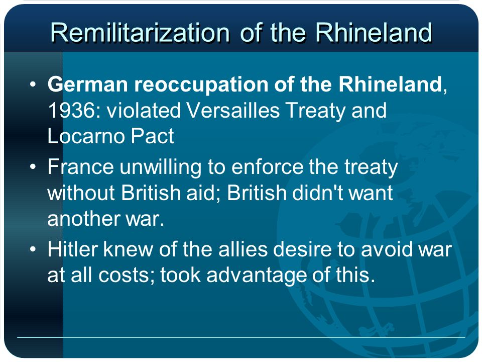 Remilitarization of the Rhineland German reoccupation of the Rhineland, 1936: violated Versailles Treaty and Locarno Pact France unwilling to enforce