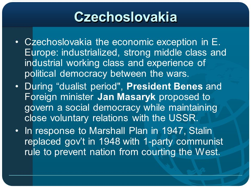 Czechoslovakia Czechoslovakia the economic exception in E. Europe: industrialized, strong middle class and industrial working class and experience of