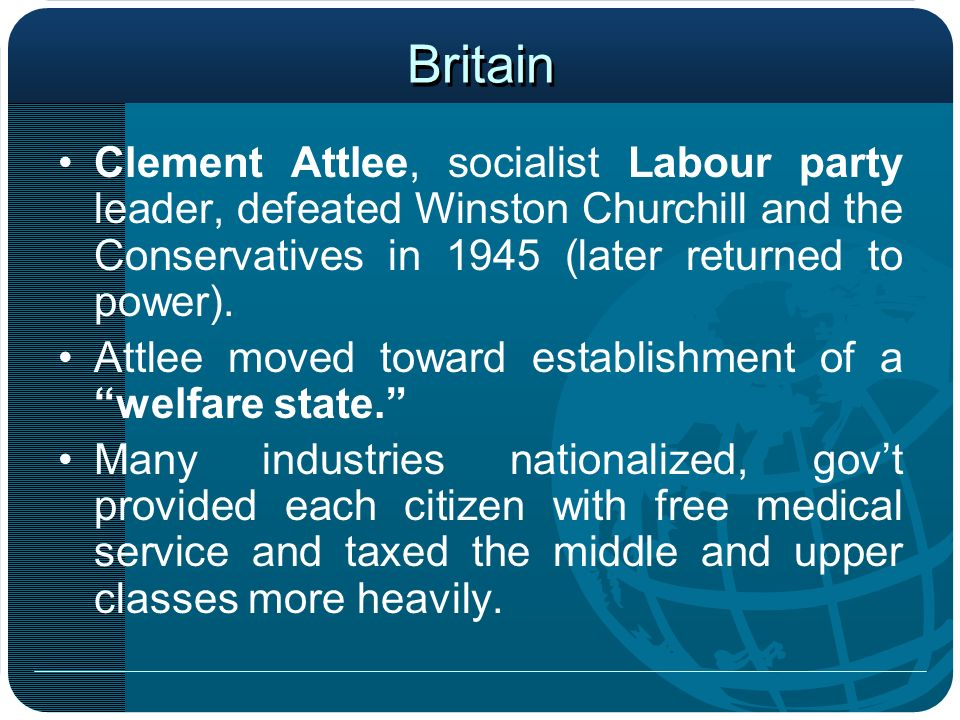 Britain Clement Attlee, socialist Labour party leader, defeated Winston Churchill and the Conservatives in 1945 (later returned to power). Attlee move