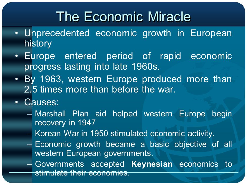 The Economic Miracle Unprecedented economic growth in European history Europe entered period of rapid economic progress lasting into late 1960s. By 19