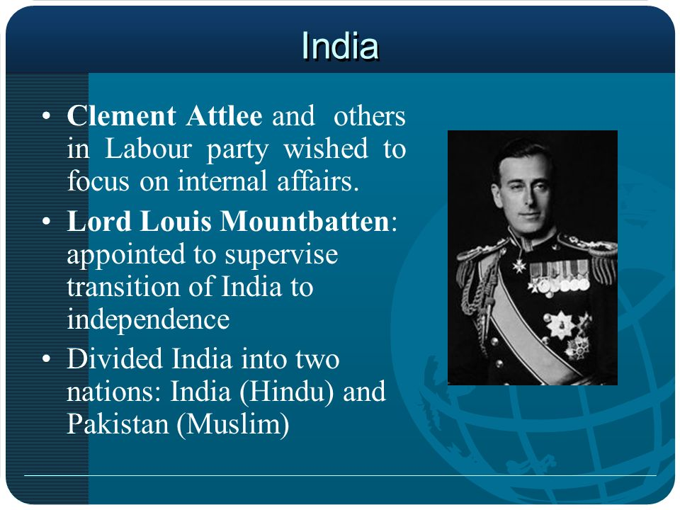 India Clement Attlee and others in Labour party wished to focus on internal affairs. Lord Louis Mountbatten: appointed to supervise transition of Indi