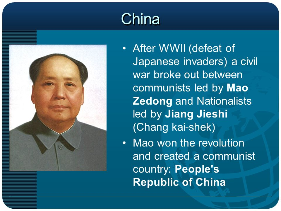 China After WWII (defeat of Japanese invaders) a civil war broke out between communists led by Mao Zedong and Nationalists led by Jiang Jieshi (Chang