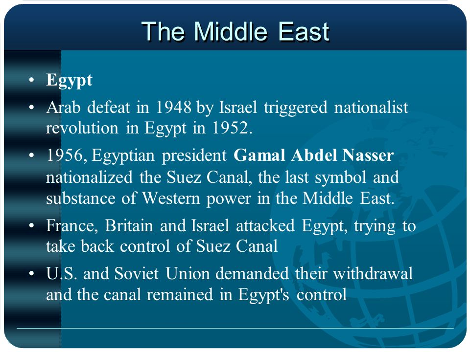 The Middle East Egypt Arab defeat in 1948 by Israel triggered nationalist revolution in Egypt in 1952. 1956, Egyptian president Gamal Abdel Nasser nat