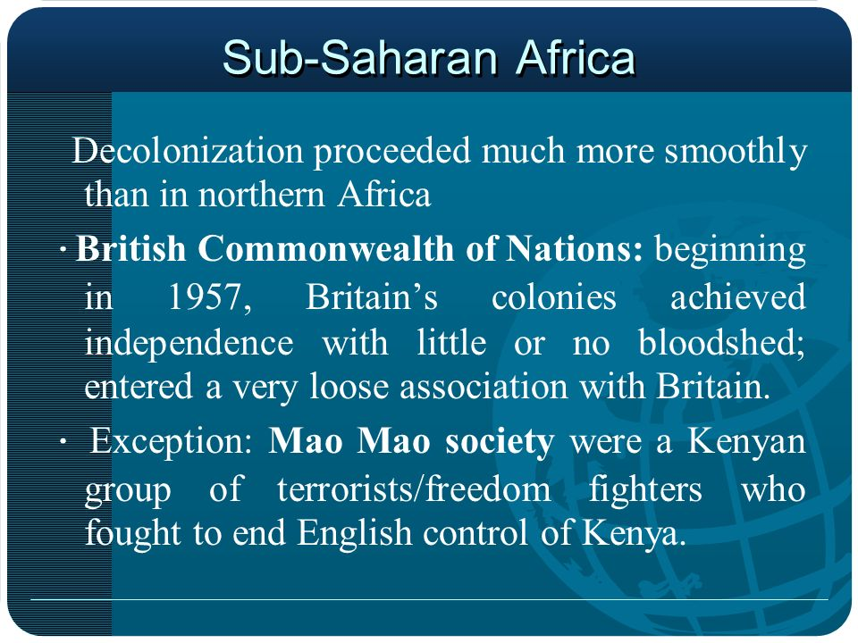 Sub-Saharan Africa Decolonization proceeded much more smoothly than in northern Africa · British Commonwealth of Nations: beginning in 1957, Britains