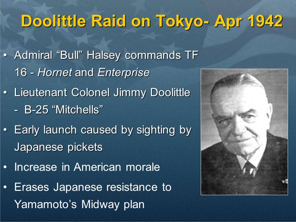 Doolittle Raid on Tokyo- Apr 1942 Admiral Bull Halsey commands TF 16 - Hornet and EnterpriseAdmiral Bull Halsey commands TF 16 - Hornet and Enterprise Lieutenant Colonel Jimmy Doolittle - B-25 MitchellsLieutenant Colonel Jimmy Doolittle - B-25 Mitchells Early launch caused by sighting by Japanese picketsEarly launch caused by sighting by Japanese pickets Increase in American morale Erases Japanese resistance to Yamamotos Midway plan