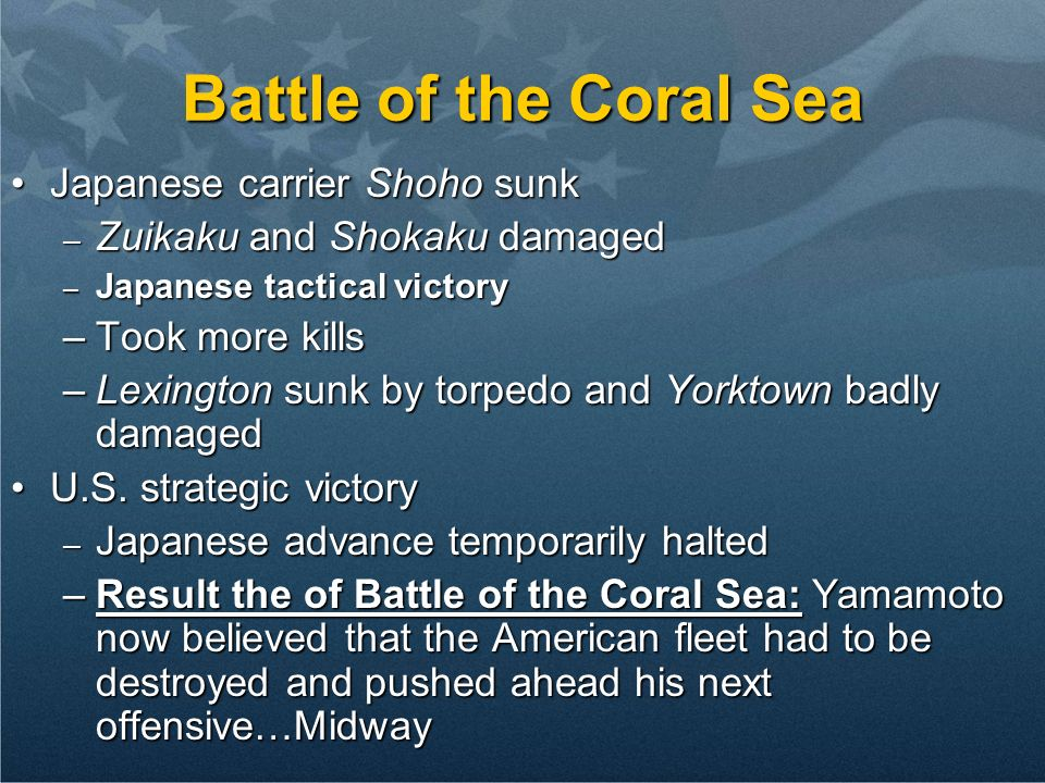 Battle of the Coral Sea Japanese carrier Shoho sunkJapanese carrier Shoho sunk – Zuikaku and Shokaku damaged – Japanese tactical victory –Took more kills –Lexington sunk by torpedo and Yorktown badly damaged U.S.