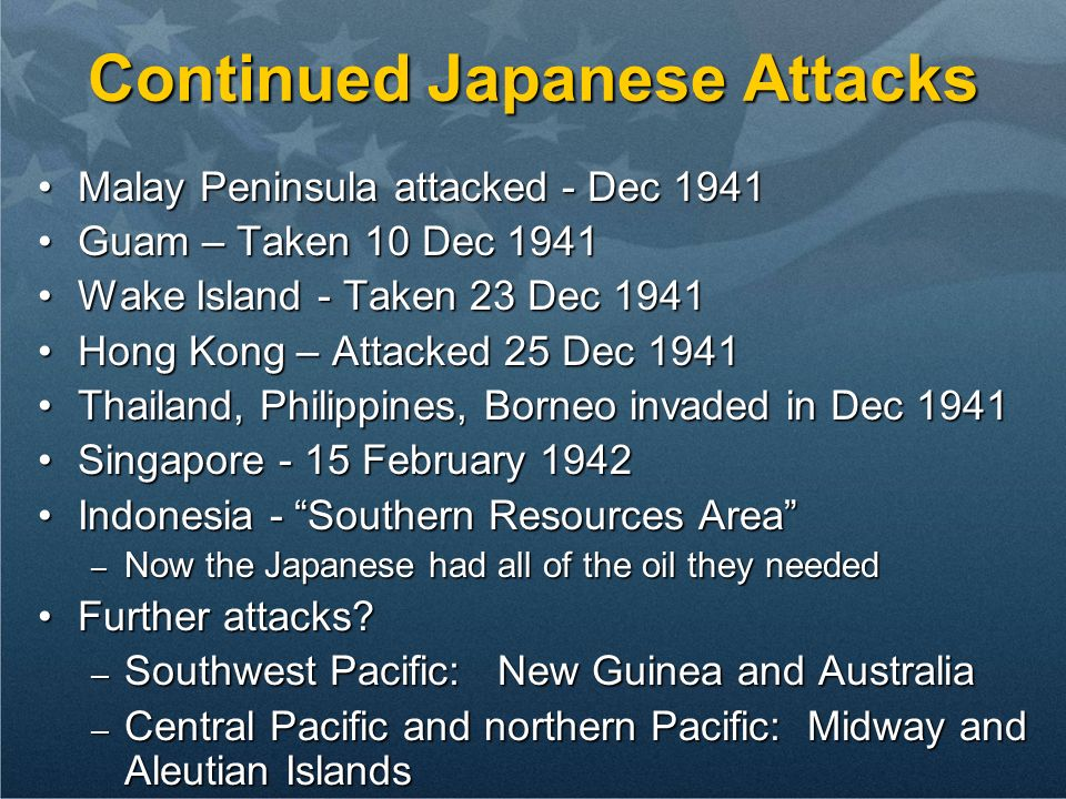 Continued Japanese Attacks Malay Peninsula attacked - Dec 1941Malay Peninsula attacked - Dec 1941 Guam – Taken 10 Dec 1941Guam – Taken 10 Dec 1941 Wake Island - Taken 23 Dec 1941Wake Island - Taken 23 Dec 1941 Hong Kong – Attacked 25 Dec 1941Hong Kong – Attacked 25 Dec 1941 Thailand, Philippines, Borneo invaded in Dec 1941Thailand, Philippines, Borneo invaded in Dec 1941 Singapore - 15 February 1942Singapore - 15 February 1942 Indonesia - Southern Resources AreaIndonesia - Southern Resources Area – Now the Japanese had all of the oil they needed Further attacks Further attacks.