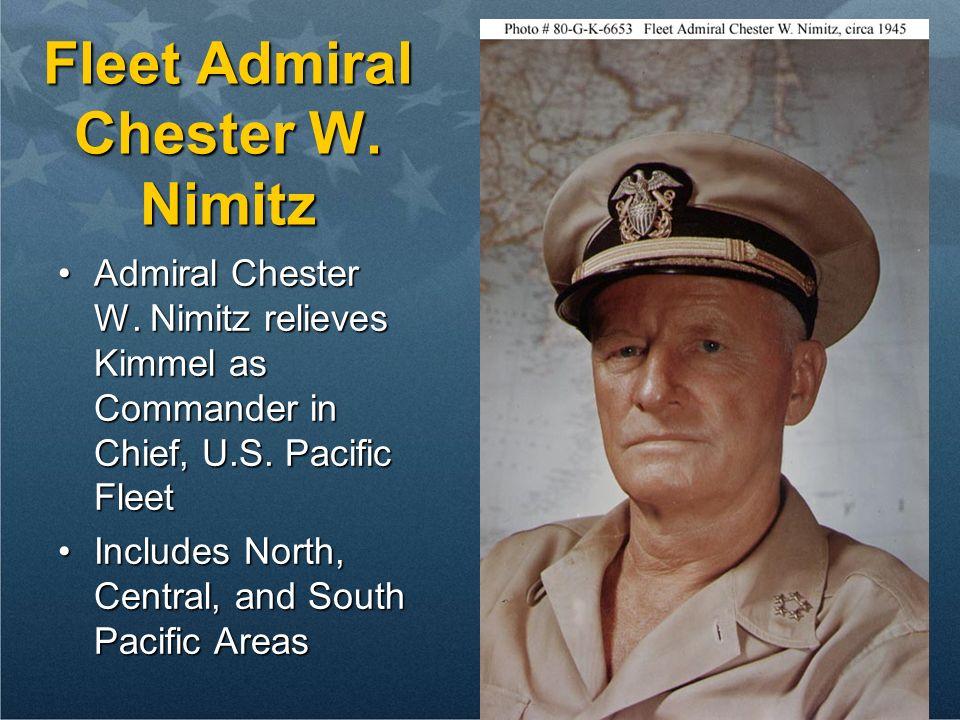 Fleet Admiral Chester W. Nimitz Admiral Chester W. Nimitz relieves Kimmel as Commander in Chief, U.S. Pacific FleetAdmiral Chester W. Nimitz relieves