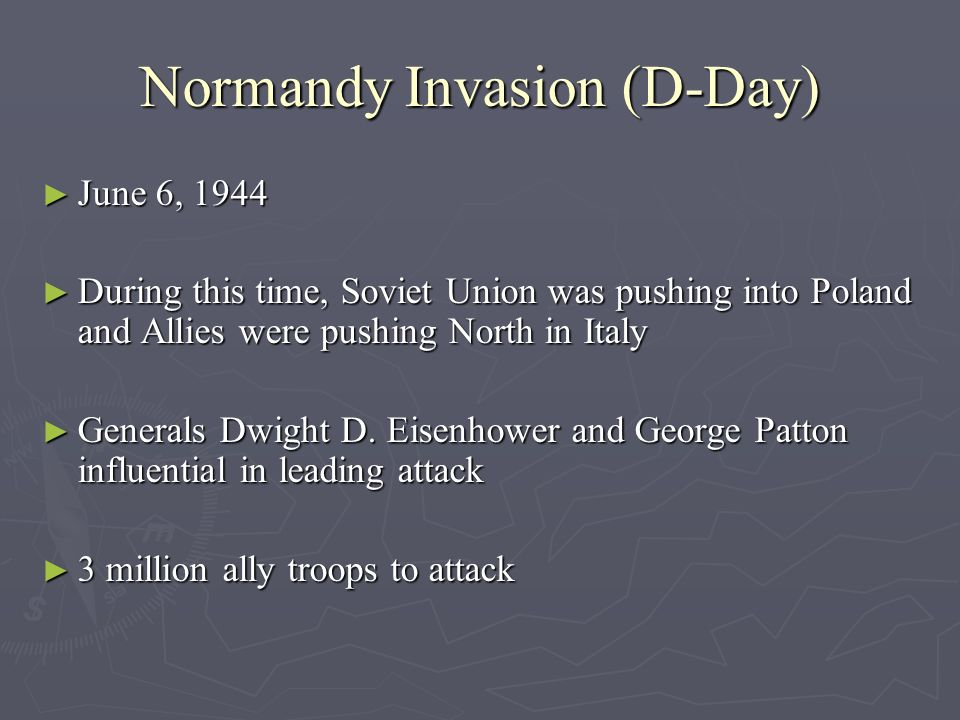 Normandy Invasion (D-Day) June 6, 1944 June 6, 1944 During this time, Soviet Union was pushing into Poland and Allies were pushing North in Italy Duri