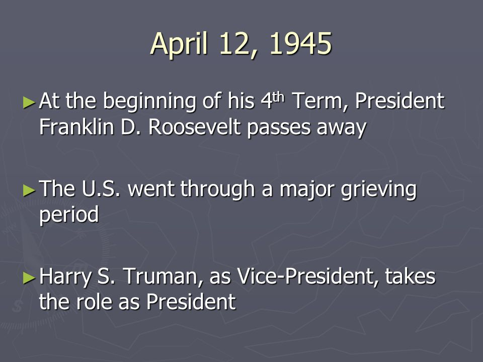 April 12, 1945 At the beginning of his 4 th Term, President Franklin D. Roosevelt passes away At the beginning of his 4 th Term, President Franklin D.
