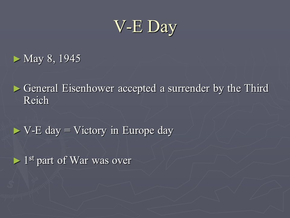 V-E Day May 8, 1945 May 8, 1945 General Eisenhower accepted a surrender by the Third Reich General Eisenhower accepted a surrender by the Third Reich