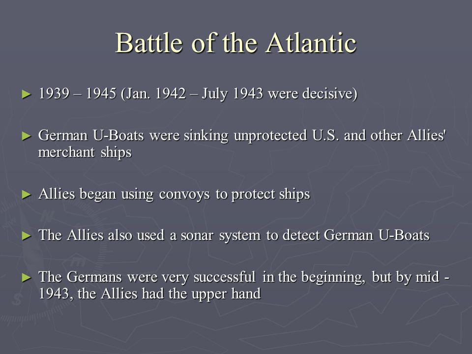 Battle of the Atlantic 1939 – 1945 (Jan. 1942 – July 1943 were decisive) 1939 – 1945 (Jan. 1942 – July 1943 were decisive) German U-Boats were sinking