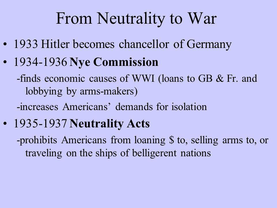 From Neutrality to War 1933 Hitler becomes chancellor of Germany 1934-1936 Nye Commission -finds economic causes of WWI (loans to GB & Fr. and lobbyin