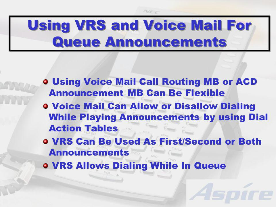 Using VRS and Voice Mail For Queue Announcements Using Voice Mail Call Routing MB or ACD Announcement MB Can Be Flexible Voice Mail Can Allow or Disallow Dialing While Playing Announcements by using Dial Action Tables VRS Can Be Used As First/Second or Both Announcements VRS Allows Dialing While In Queue