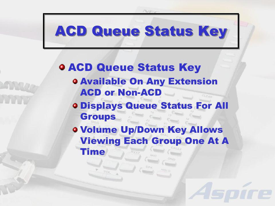 ACD Queue Status Key Available On Any Extension ACD or Non-ACD Displays Queue Status For All Groups Volume Up/Down Key Allows Viewing Each Group One At A Time