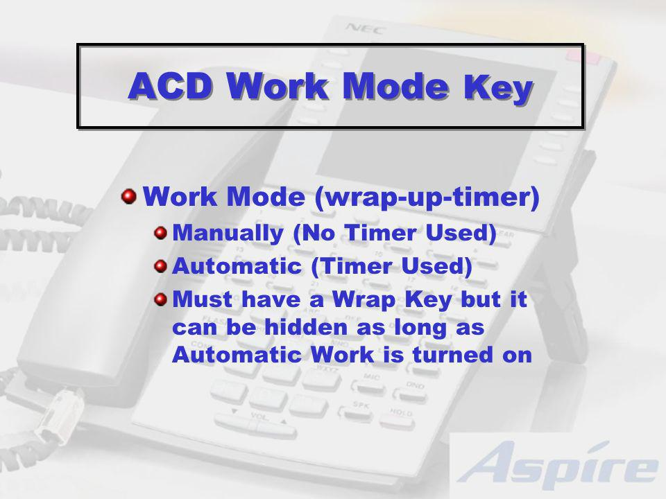 ACD Work Mode Key Work Mode (wrap-up-timer) Manually (No Timer Used) Automatic (Timer Used) Must have a Wrap Key but it can be hidden as long as Automatic Work is turned on