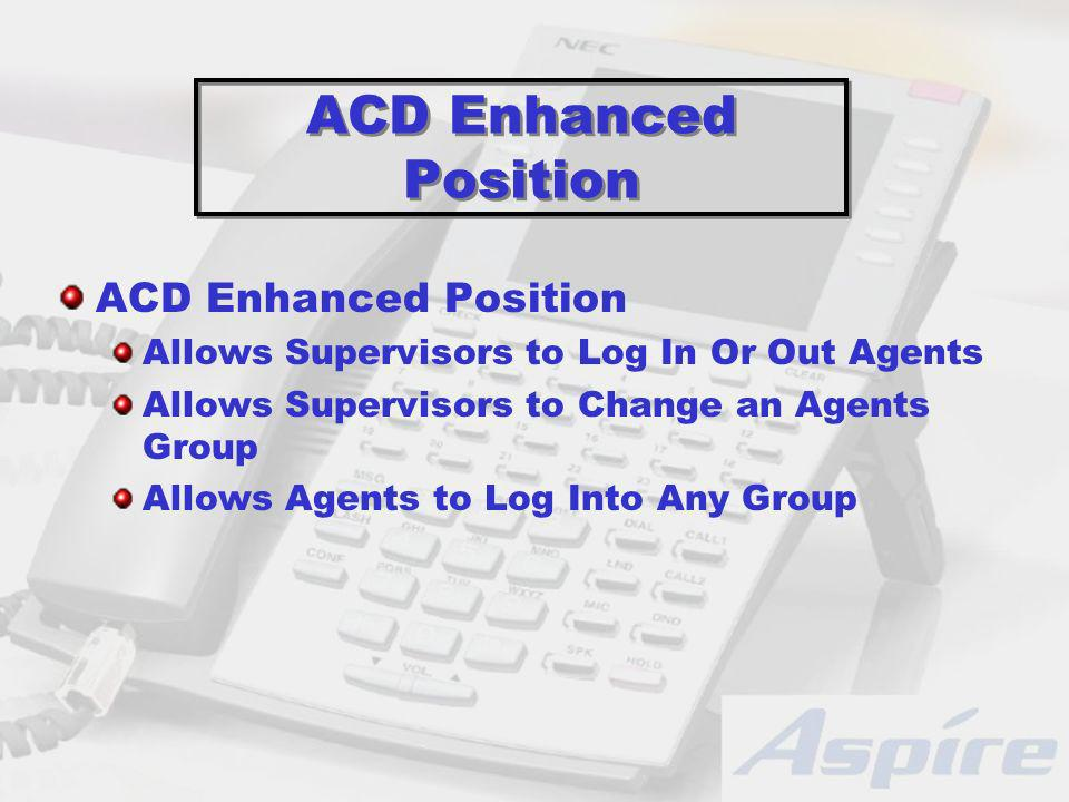 ACD Enhanced Position Allows Supervisors to Log In Or Out Agents Allows Supervisors to Change an Agents Group Allows Agents to Log Into Any Group